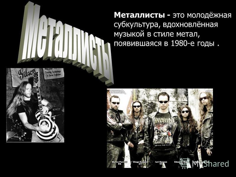 Металлисты - это молодёжная субкультура, вдохновлённая музыкой в стиле метал, появившаяся в 1980-е готы.