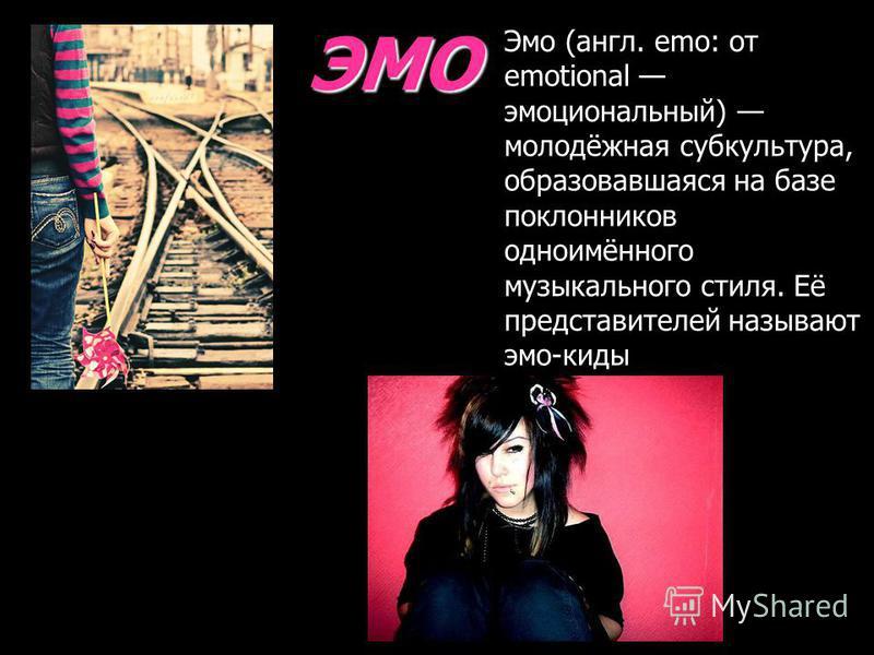 ЭМО Эмо (англ. emo: от emotional эмоциональнай) молодёжная субкультура, образовавшаяся на базе поклонников одноимённого музыкального стиля. Её представителей называют эмо-киты