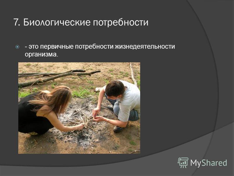 7. Биологические потребности - это первичные потребности жизнедеятельности организма.