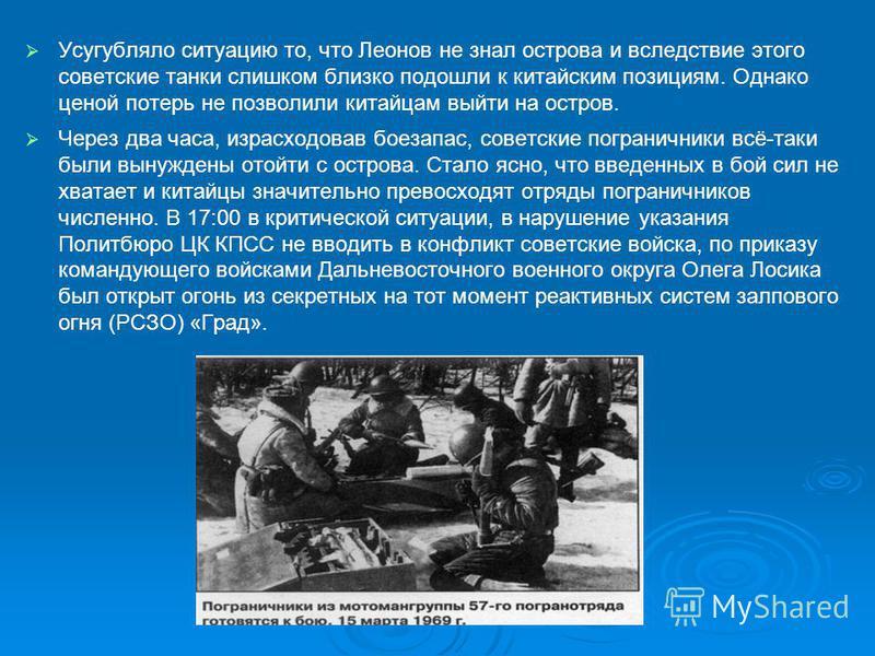 Усугубляло ситуацию то, что Леонов не знал острова и вследствие этого советские танки слишком близко подошли к китайским позициям. Однако ценой потерь не позволили китайцам выйти на остров. Через два часа, израсходовав боезапас, советские пограничник