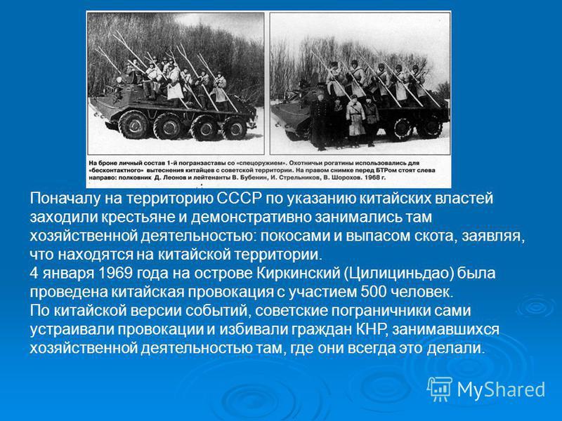 Поначалу на территорию СССР по указанию китайских властей заходили крестьяне и демонстративно занимались там хозяйственной деятельностью: покосами и выпасом скота, заявляя, что находятся на китайской территории. 4 января 1969 года на острове Киркинск