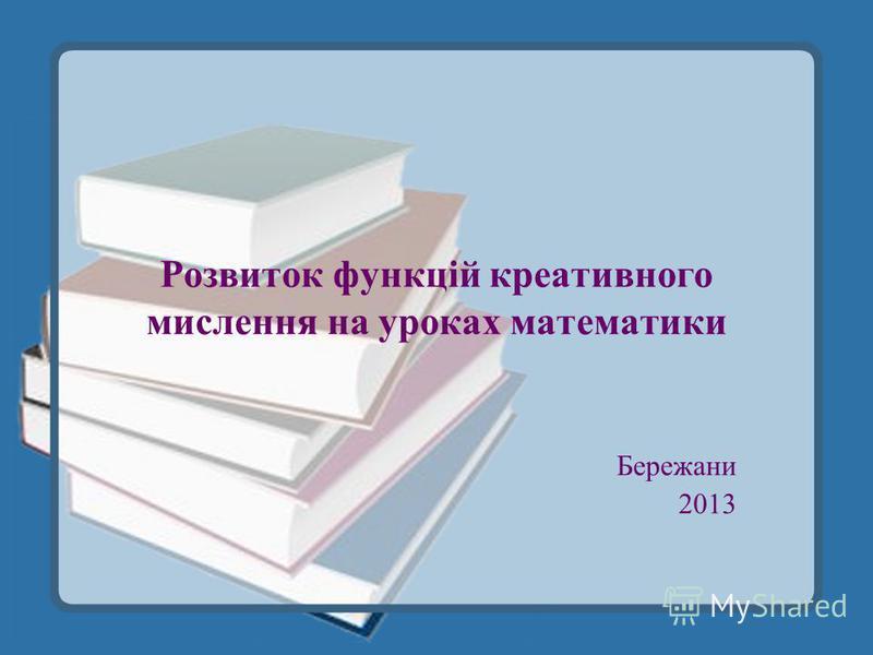 Розвиток функцій креативного мислення на уроках математики Бережани 2013
