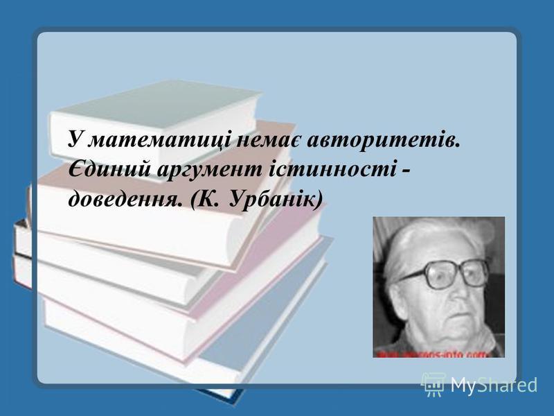 У математиці немає авторитетів. Єдиний аргумент істинності - доведення. (К. Урбанік)
