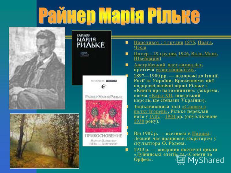 Народився : 4 грудня 1875, Прага, Чехія Народився : 4 грудня1875Прага Чехія Помер : 29 грудня, 1926, Валь-Монт, Швейцарія) Помер : 29 грудня1926Валь-Монт Швейцарія Австрійський поет-символіст, предтеча екзистенціалізму. Австрійськийпоетсимволістекзис