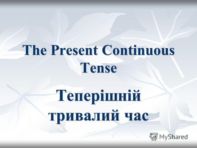The Present Continuous Tense Теперішній тривалий час