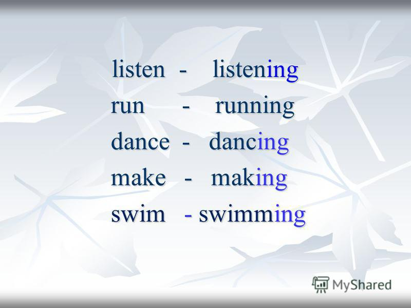 listen - listening listen - listening run - running run - running dance - dancing dance - dancing make - making make - making swim - swimming swim - swimming