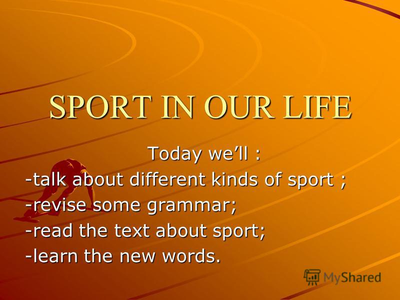 SPORT IN OUR LIFE Today well : -talk about different kinds of sport ; -revise some grammar; -read the text about sport; -learn the new words.