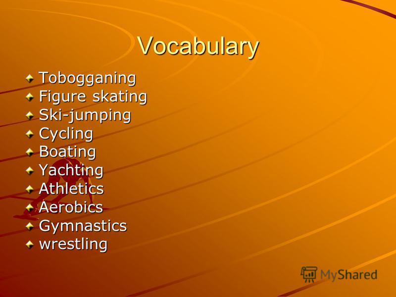 Vocabulary Tobogganing Ski-jumpingCyclingBoatingYachtingAthleticsAerobicsGymnasticswrestling