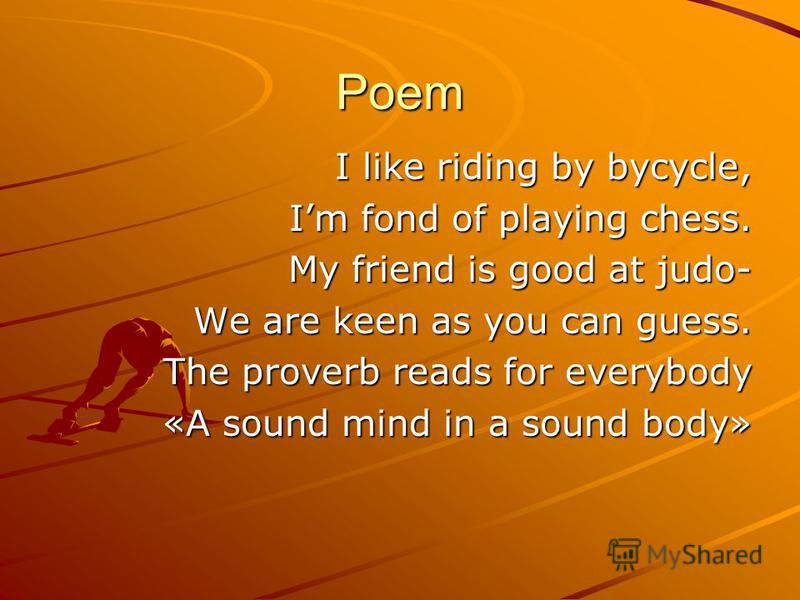 Poem I like riding by bycycle, Im fond of playing chess. My friend is good at judo- We are keen as you can guess. The proverb reads for everybody «A sound mind in a sound body»