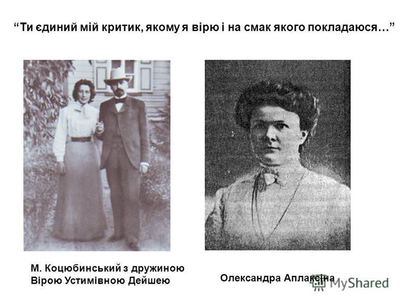 М. Коцюбинський з дружиною Вірою Устимівною Дейшею Олександра Аплаксіна Ти єдиний мій критик, якому я вірю і на смак якого покладаюся…
