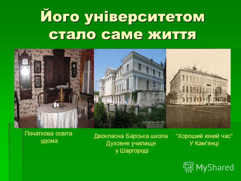 Його університетом стало саме життя Початкова освіта удома Двокласна Барська школа Духовне училище у Шаргороді Хороший юний час У Кам'янці