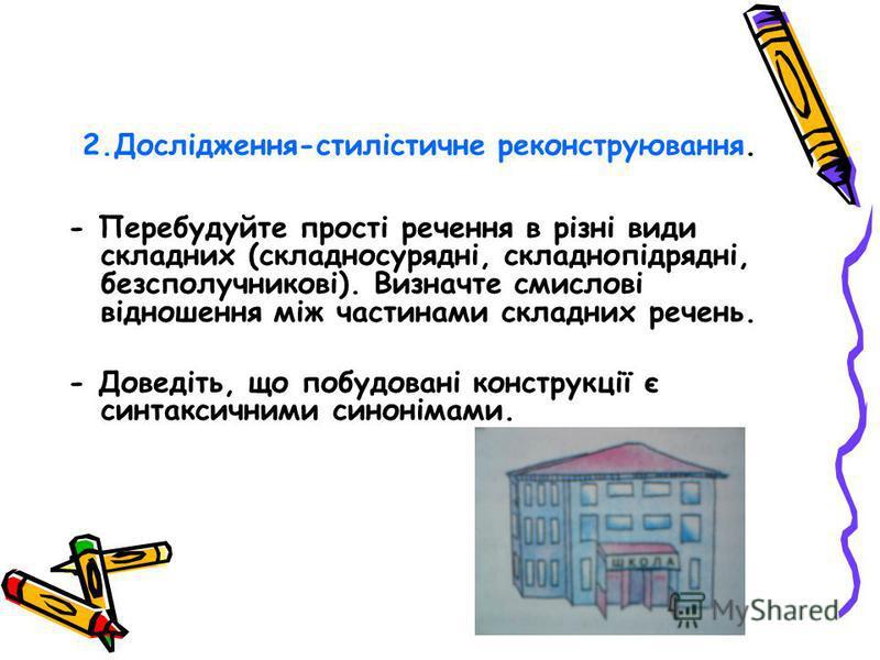 2.Дослідження-стилістичне реконструювання. - Перебудуйте прості речення в різні види складних (складносурядні, складнопідрядні, безсполучникові). Визначте смислові відношення між частинами складних речень. - Доведіть, що побудовані конструкції є синт
