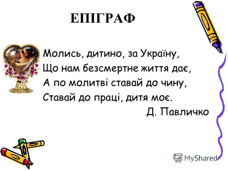 ЕПІГРАФ Молись, дитино, за Україну, Що нам безсмертне життя дає, А по молитві ставай до чину, Ставай до праці, дитя моє. Д. Павличко