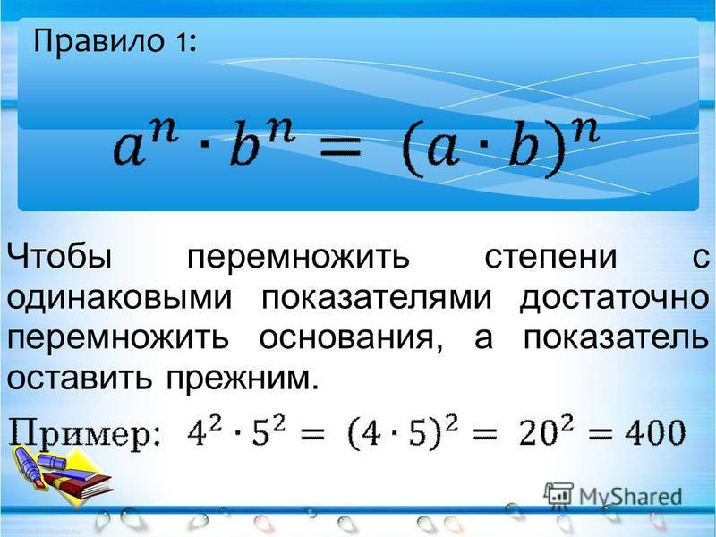 Чтобы перемножить степени с одинаковыми показателями достаточно перемножить основания, а показатель оставить прежним. Правило 1: