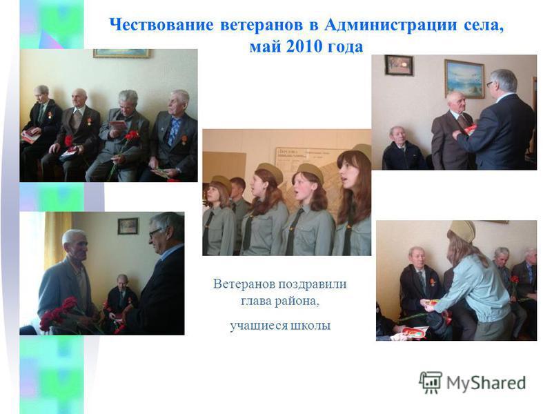 Чествование ветеранов в Администрации села, май 2010 года Ветеранов поздравили глава района, учащиеся школы