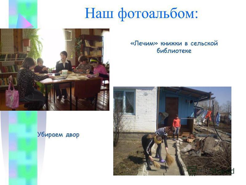 Наш фотоальбом: «Лечим» книжки в сельской библиотеке Убираем двор