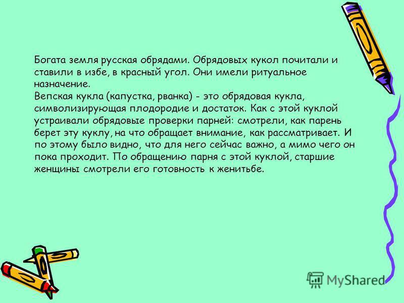 Богата земля русская обрядами. Обрядовых кукол почитали и ставили в избе, в красный угол. Они имели ритуальное назначение. Вепская кукла (капустка, рванка) - это обрядовая кукла, символизирующая плодородие и достаток. Как с этой куклой устраивали обр