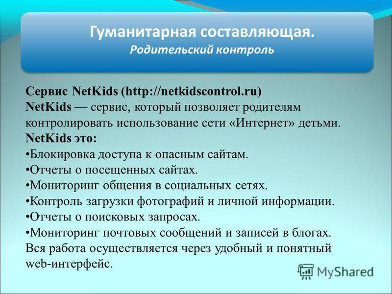 Гуманитарная составляющая. Родительский контроль Сервис NetKids (http://netkidscontrol.ru) NetKids сервис, который позволяет родителям контролировать использование сети «Интернет» детьми. NetKids это: Блокировка доступа к опасным сайтам. Отчеты о пос