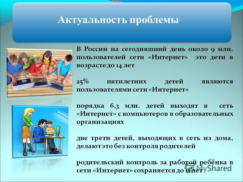 Актуальность проблемы В России на сегодняшний день около 9 млн. пользователей сети «Интернет» это дети в возрасте до 14 лет 25% пятилетних детей являются пользователями сети «Интернет» порядка 6,3 млн. детей выходят в сеть «Интернет» с компьютеров в