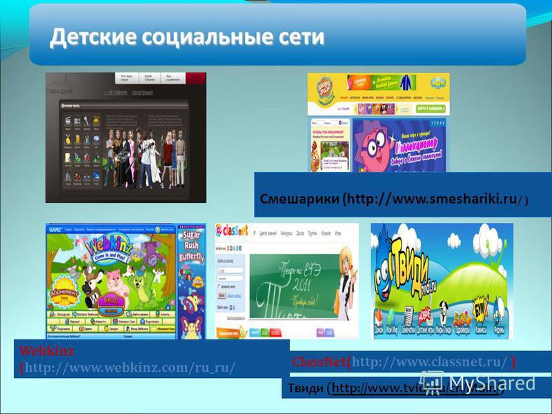 Смешарики (http://www.smeshariki.ru / ) Webkinz (http://www.webkinz.com/ru_ru/ ClassNet(http://www.classnet.ru/ ) Твиди (http://www.tvidi.ru/ch/Main/)