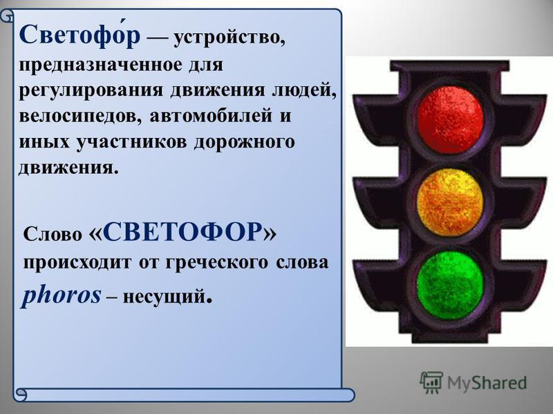 Светофо́р устройство, предназначенное для регулирования движения людей, велосипедов, автомобилей и иных участников дорожного движения. Слово «СВЕТОФОР» происходит от греческого слова phoros – несущий. 3