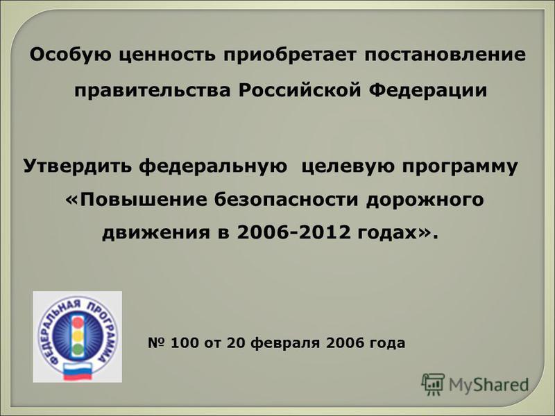 Утвердить федеральную целевую программу «Повышение безопасности дорожного движения в 2006-2012 годах». 100 от 20 февраля 2006 года Особую ценность приобретает постановление правительства Российской Федерации