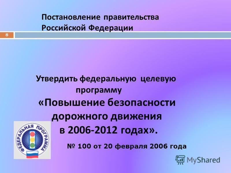 Утвердить федеральную целевую программу « Повышение безопасности дорожного движения в 2006-2012 годах ». 8 Постановление правительства Российской Федерации 100 от 20 февраля 2006 года