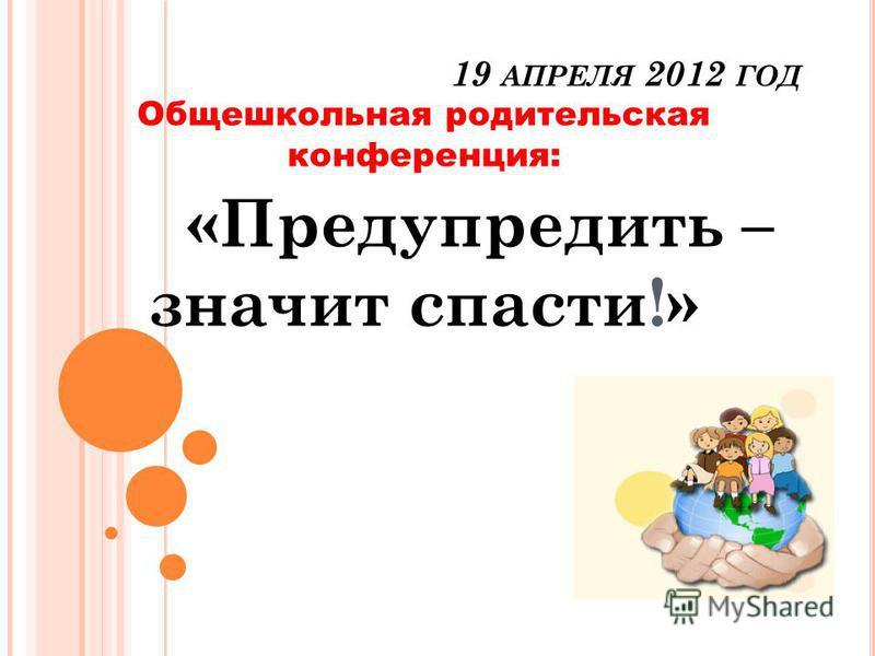 19 АПРЕЛЯ 2012 ГОД Общешкольная родительская конференция: «Предупредить – значит спасти!»