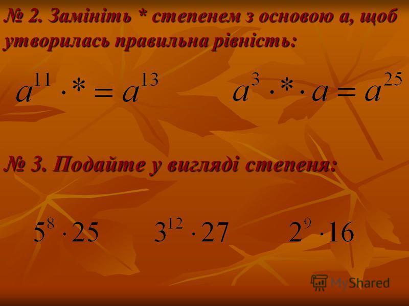 2. Замініть * степенем з основою а, щоб утворилась правильна рівність: 3. Подайте у вигляді степеня: