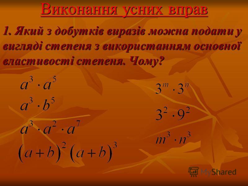 Виконання усних вправ 1. Який з добутків виразів можна подати у вигляді степеня з використанням основної властивості степеня. Чому?