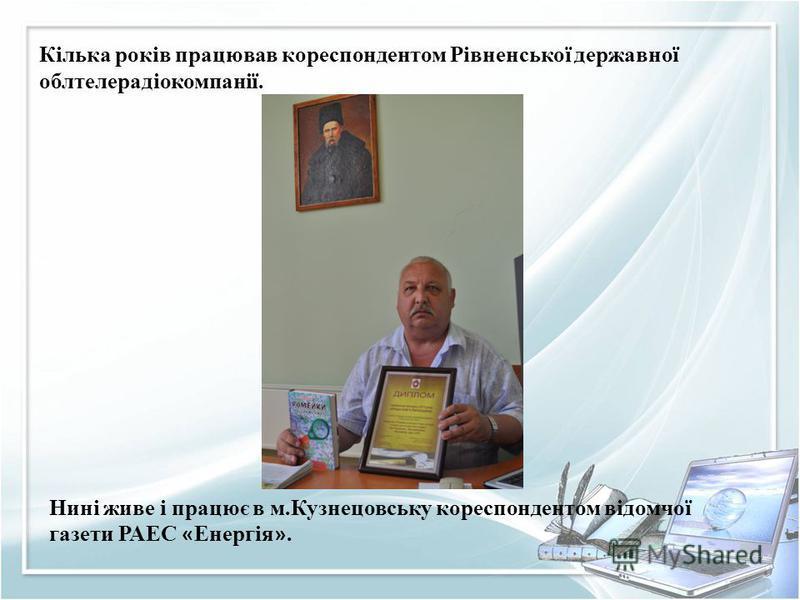 Кілька років працював кореспондентом Рівненської державної облтелерадіокомпанії. Нині живе і працює в м.Кузнецовську кореспондентом відомчої газети РАЕС « Енергія ».