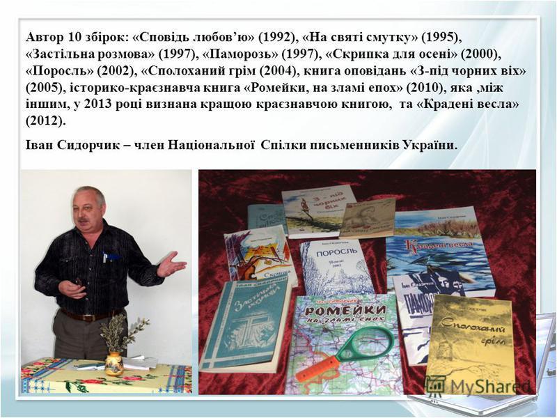 Автор 10 збірок: «Сповідь любовю» (1992), «На святі смутку» (1995), «Застільна розмова» (1997), «Паморозь» (1997), «Скрипка для осені» (2000), «Поросль» (2002), «Сполоханий грім (2004), книга оповідань «З-під чорних віх» (2005), історико-краєзнавча к