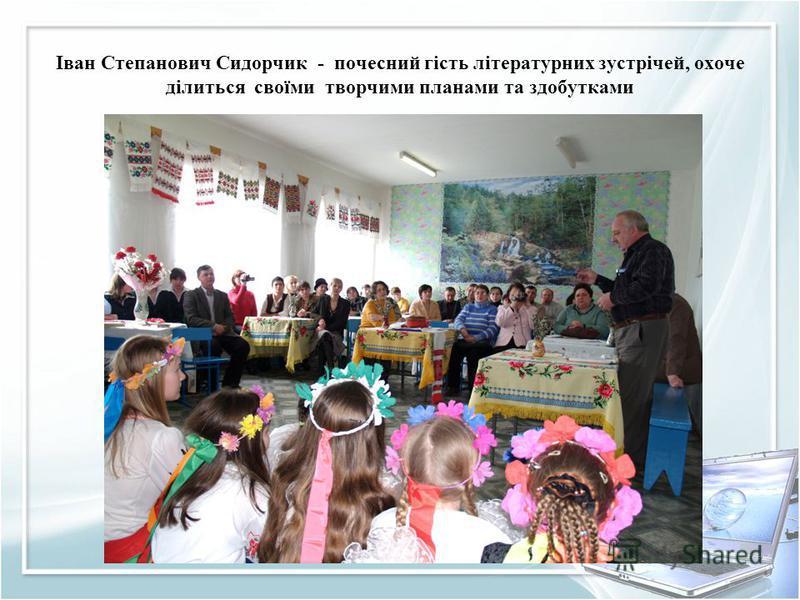 Іван Степанович Сидорчик - почесний гість літературних зустрічей, охоче ділиться своїми творчими планами та здобутками