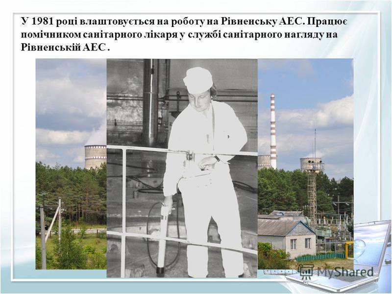 У 1981 році влаштовується на роботу на Рівненську АЕС. Працює помічником санітарного лікаря у службі санітарного нагляду на Рівненській АЕС.