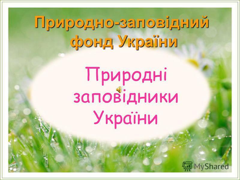 Природні заповідники України Природні заповідники України Природно-заповідний фонд України фонд України