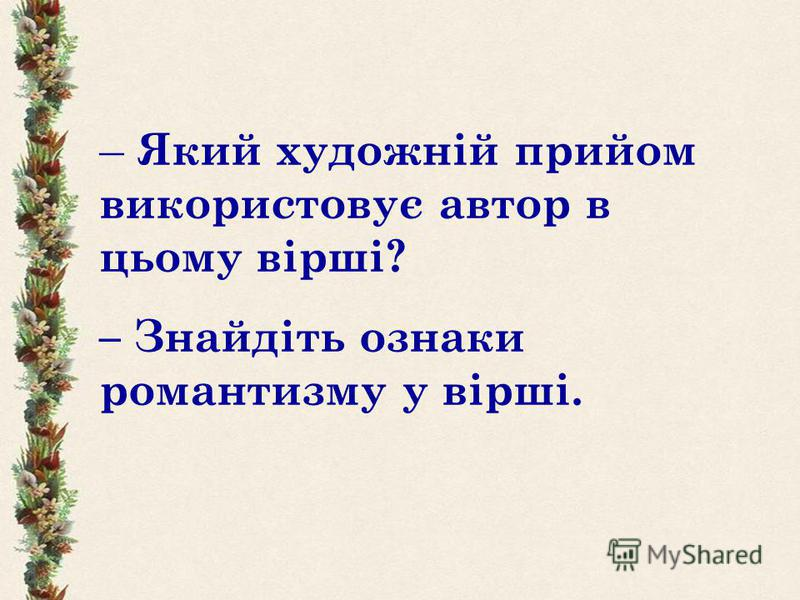 – Я кий художній прийом використовує автор в цьому вірші? – Знайдіть ознаки романтизму у вірші.