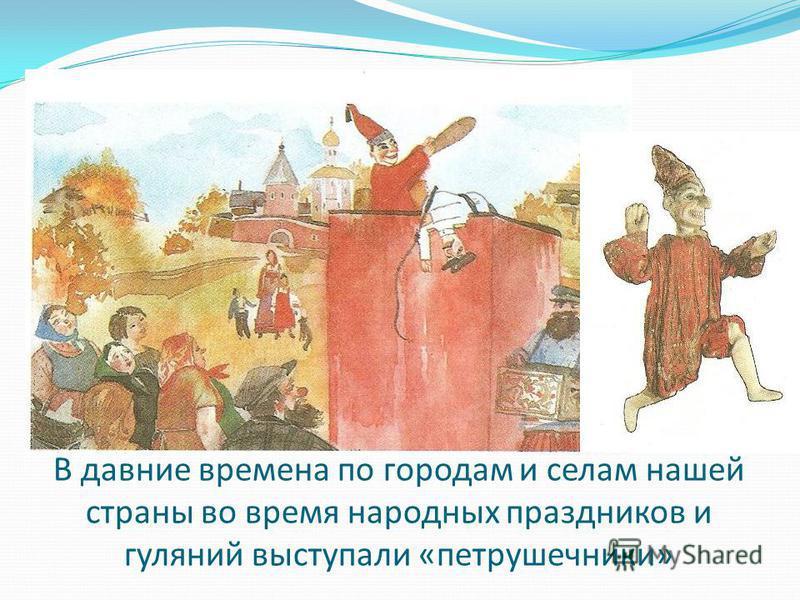 В давние времена по городам и селам нашей страны во время народных праздников и гуляний выступали «петрушечники»