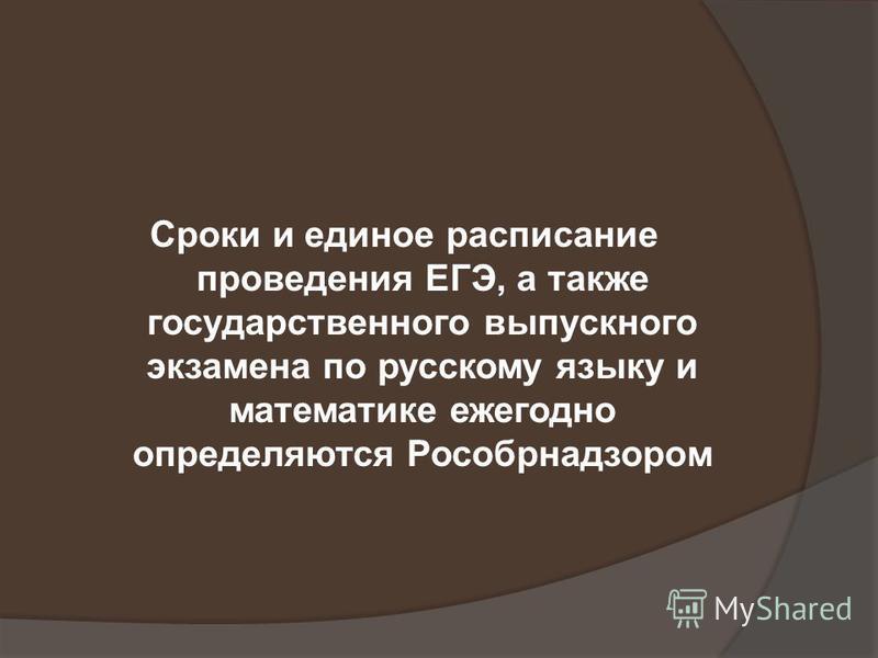 Сроки и единое расписание проведения ЕГЭ, а также государственного выпускного экзамена по русскому языку и математике ежегодно определяются Рособрнадзором