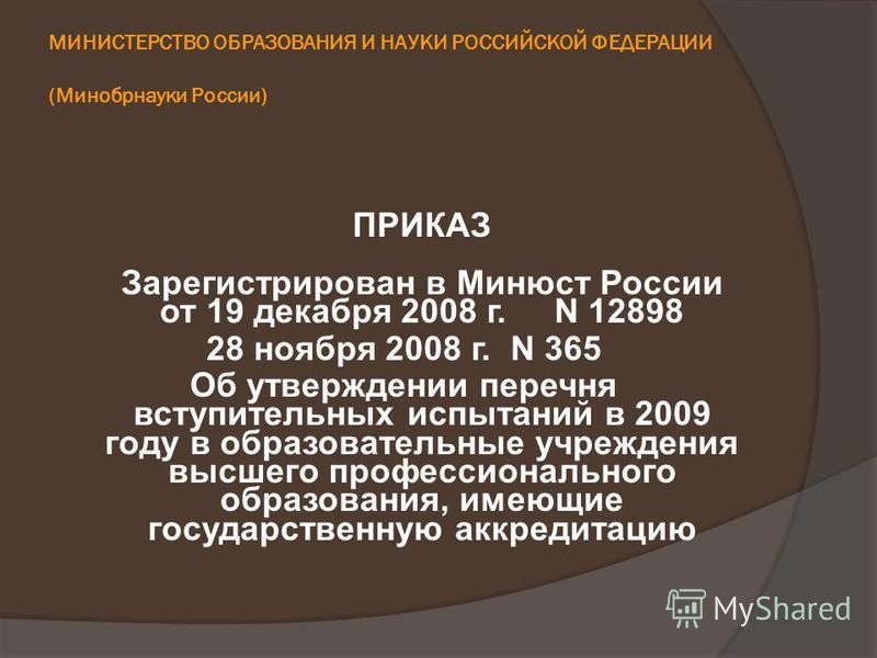 МИНИСТЕРСТВО ОБРАЗОВАНИЯ И НАУКИ РОССИЙСКОЙ ФЕДЕРАЦИИ (Минобрнауки России) ПРИКАЗ Зарегистрирован в Минюст России от 19 декабря 2008 г. N 12898 28 ноября 2008 г. N 365 Об утверждении перечня вступительных испытаний в 2009 году в образовательные учреж