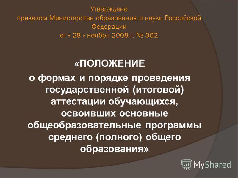 Утверждено приказом Министерства образования и науки Российской Федерации от « 28 » ноября 2008 г. 362 «ПОЛОЖЕНИЕ о формах и порядке проведения государственной (итоговой) аттестации обучающихся, освоивших основные общеобразовательные программы средне