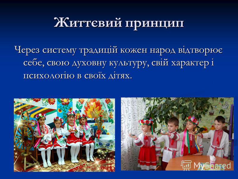 Життєвий принцип Через систему традицій кожен народ відтворює себе, свою духовну культуру, свій характер і психологію в своїх дітях.