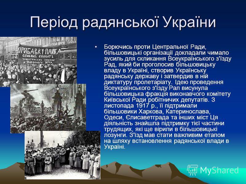 Період радянської України Борючись проти Центральної Ради, більшовицькі організації докладали чимало зусиль для скликання Всеукраїнського з'їзду Рад, який би проголосив більшовицьку владу в Україні, створив Українську радянську державу і затвердив в