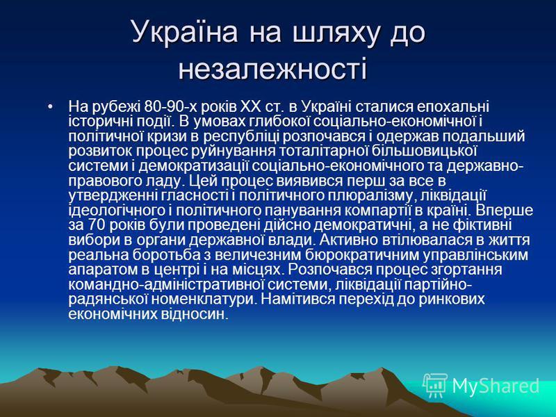 Україна на шляху до незалежності Україна на шляху до незалежності На рубежі 80-90-х років XX ст. в Україні сталися епохальні історичні події. В умовах глибокої соціально-економічної і політичної кризи в республіці розпочався і одержав подальший розви