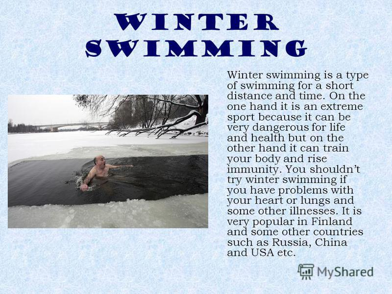 WINTER SWIMMING Winter swimming is a type of swimming for a short distance and time. On the one hand it is an extreme sport because it can be very dangerous for life and health but on the other hand it can train your body and rise immunity. You shoul