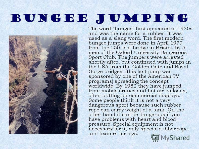 BUNGEE JUMPING The word bungee first appeared in 1930s and was the name for a rubber. It was used as a slang word. The first modern bungee jumps were done in April 1979 from the 250-foot bridge in Bristol, by 5 men of the Oxford University Dangerous