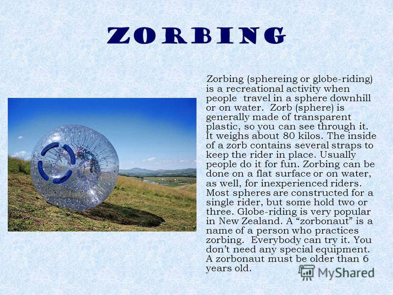 ZORBING Zorbing (sphereing or globe-riding) is a recreational activity when people travel in a sphere downhill or on water. Zorb (sphere) is generally made of transparent plastic, so you can see through it. It weighs about 80 kilos. The inside of a z
