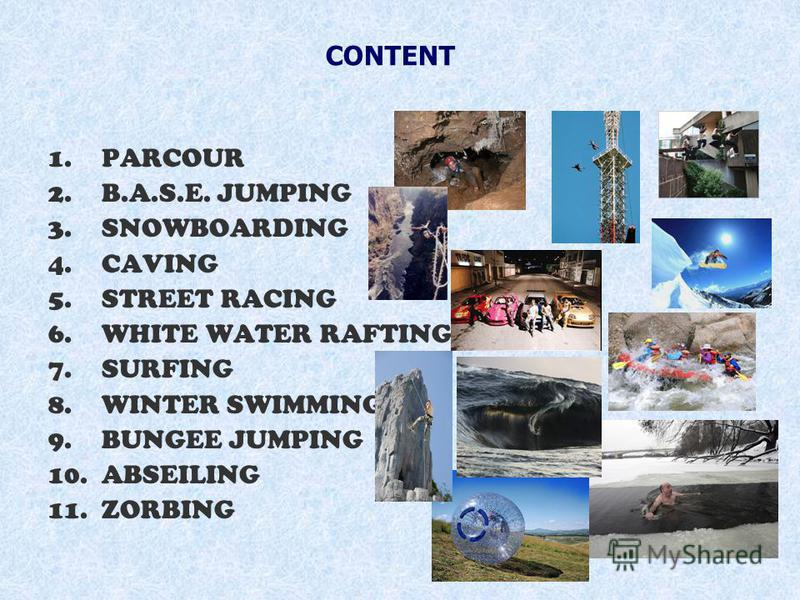 1.PARCOUR 2.B.A.S.E. JUMPING 3.SNOWBOARDING 4.CAVING 5.STREET RACING 6.WHITE WATER RAFTING 7.SURFING 8.WINTER SWIMMING 9.BUNGEE JUMPING 10.ABSEILING 11.ZORBING CONTENT