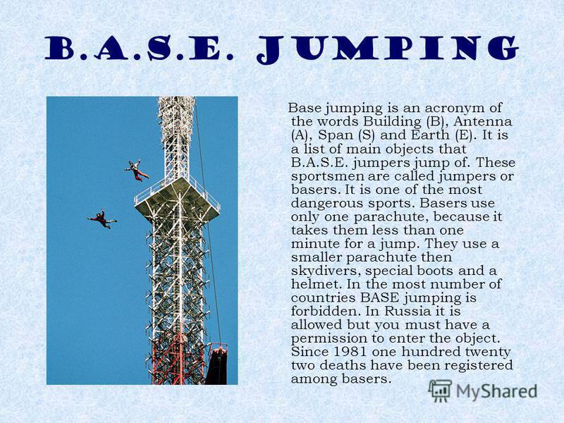 B.A.S.E. JUMPING Base jumping is an acronym of the words Building (B), Antenna (A), Span (S) and Earth (E). It is a list of main objects that B.A.S.E. jumpers jump of. These sportsmen are called jumpers or basers. It is one of the most dangerous spor