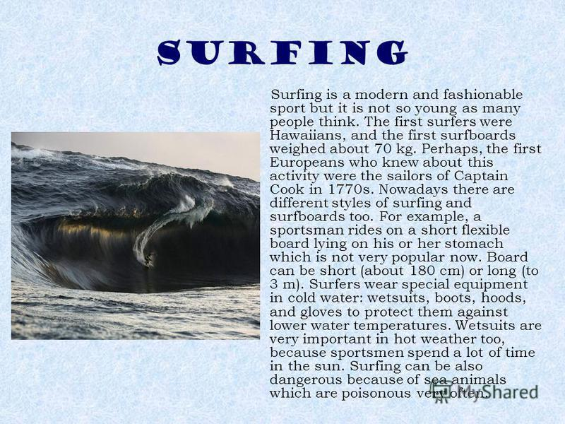 SURFING Surfing is a modern and fashionable sport but it is not so young as many people think. The first surfers were Hawaiians, and the first surfboards weighed about 70 kg. Perhaps, the first Europeans who knew about this activity were the sailors