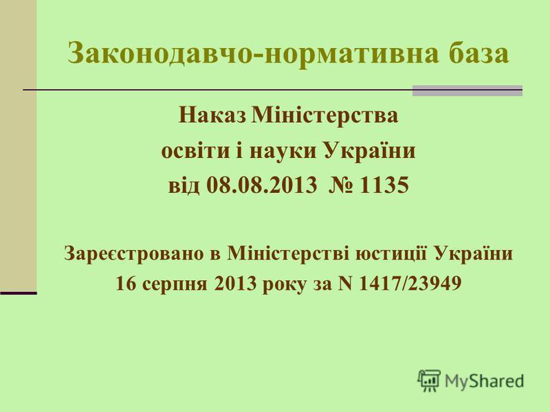 Законодавчо-нормативна база Наказ Міністерства освіти і науки України від 08.08.2013 1135 Зареєстровано в Міністерстві юстиції України 16 серпня 2013 року за N 1417/23949